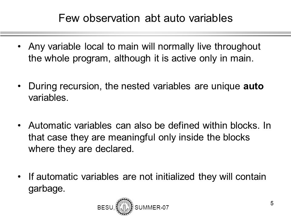 BESU, SUMMER-07 5 Few observation abt auto variables Any variable local to main will normally live throughout the whole program, although it is active