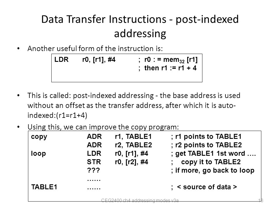 Data Transfer Instructions - post-indexed addressing Another useful form of the instruction is: This is called: post-indexed addressing - the base address is used without an offset as the transfer address, after which it is auto- indexed:(r1=r1+4) Using this, we can improve the copy program: CEG2400 ch4 addressing modes v3a 18 LDRr0, [r1], #4; r0 : = mem 32 [r1] ; then r1 := r1 + 4 copyADRr1, TABLE1; r1 points to TABLE1 ADRr2, TABLE2; r2 points to TABLE2 loopLDRr0, [r1], #4; get TABLE1 1st word ….