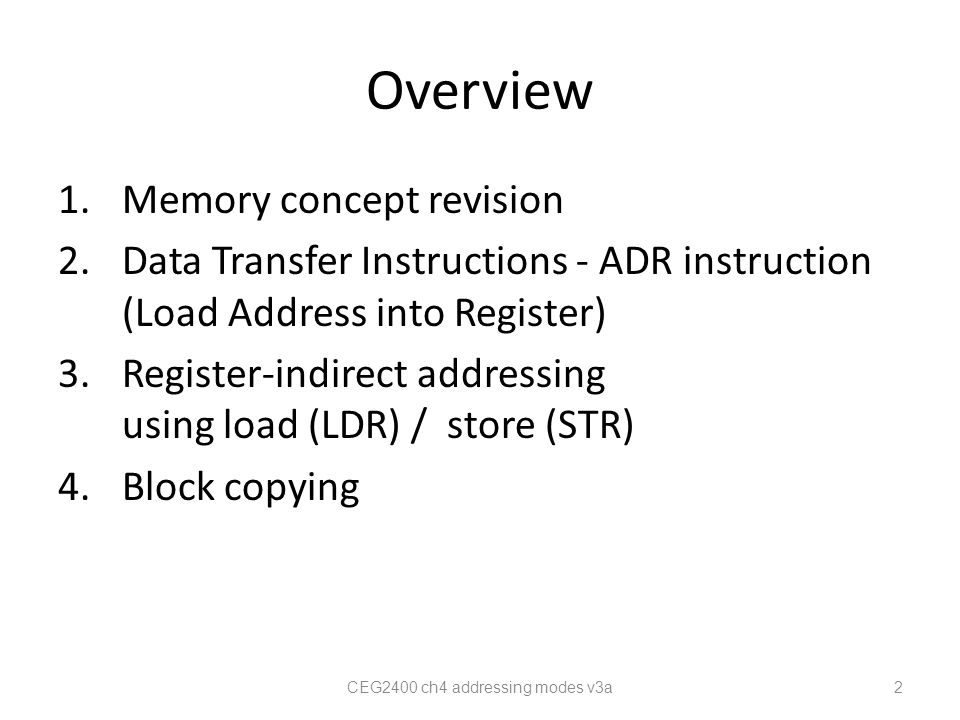 1)Memory concept Program code and data are saved in memory, They occupy different locations labels32-bit Address (HEX) 8-bit data Program/Data Org0000 03 0000 000124 : TABLE10001 000012 0001 3B 0001 0002A4 0001 000334 0001 0004B2 0001 0005D2 : TABLE20002 000024 0002 00016C : CEG2400 ch4 addressing modes v3a 3 Four 8-bit data form a 32-bit word Program See appendix For big/little endian formats