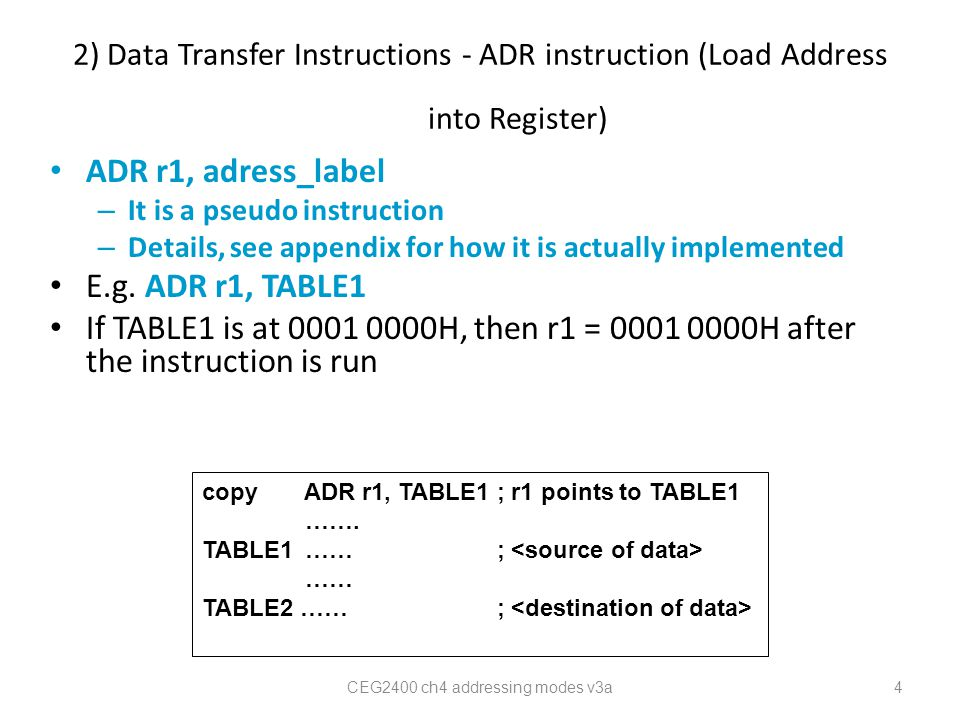 2) Data Transfer Instructions - ADR instruction (Load Address into Register) ADR r1, adress_label – It is a pseudo instruction – Details, see appendix for how it is actually implemented E.g.