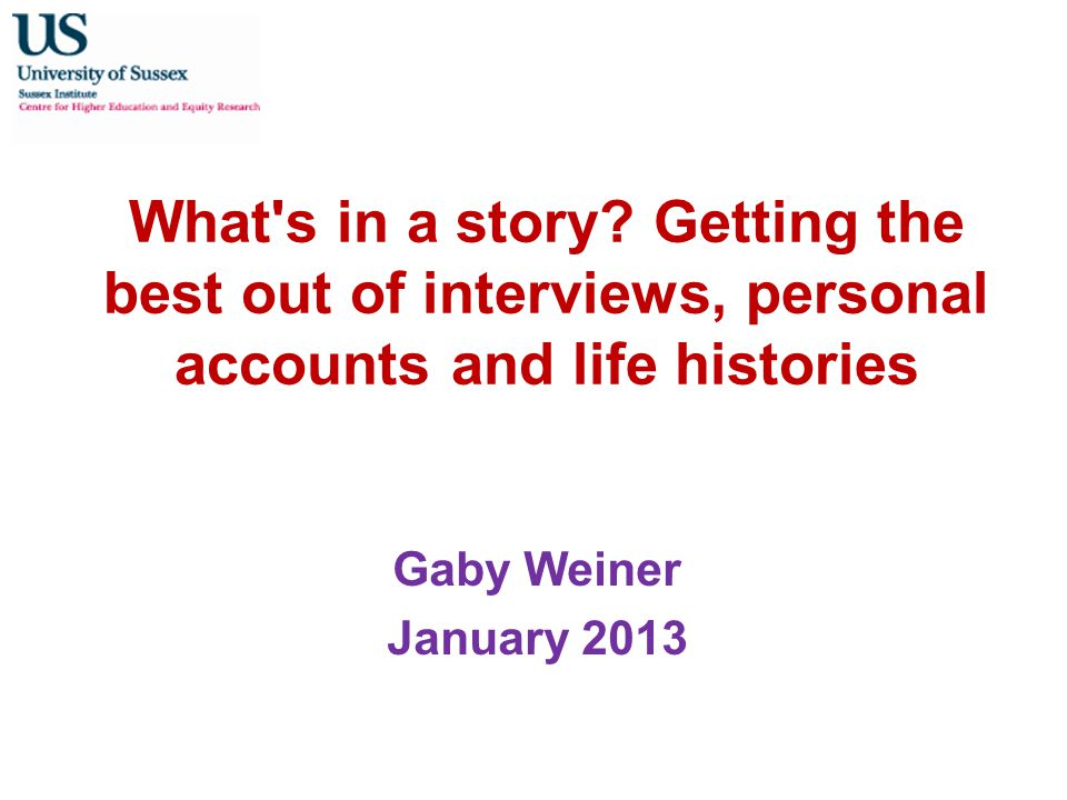 What's in a story? Getting the best out of interviews, personal accounts and life histories Gaby Weiner January 2013