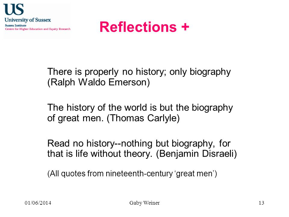 Reflections + There is properly no history; only biography (Ralph Waldo Emerson) The history of the world is but the biography of great men.
