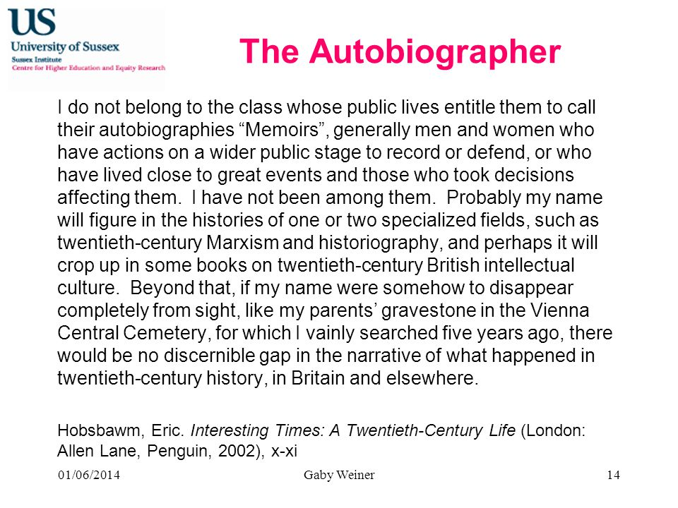 The Autobiographer I do not belong to the class whose public lives entitle them to call their autobiographies Memoirs, generally men and women who have actions on a wider public stage to record or defend, or who have lived close to great events and those who took decisions affecting them.