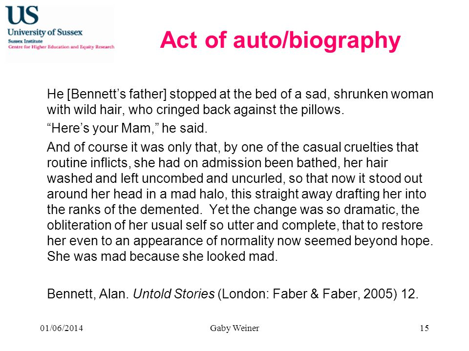 Act of auto/biography He [Bennetts father] stopped at the bed of a sad, shrunken woman with wild hair, who cringed back against the pillows. Heres you