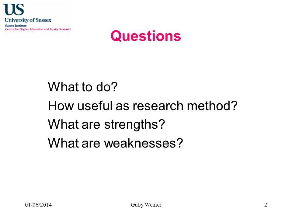 Questions What to do? How useful as research method? What are strengths? What are weaknesses? 01/06/2014Gaby Weiner2