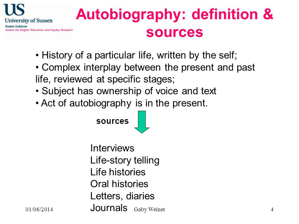 Autobiography: definition & sources History of a particular life, written by the self; Complex interplay between the present and past life, reviewed at specific stages; Subject has ownership of voice and text Act of autobiography is in the present.