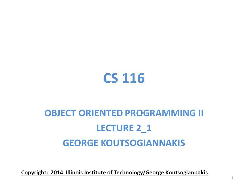 CS 116 OBJECT ORIENTED PROGRAMMING II LECTURE 2_1 GEORGE KOUTSOGIANNAKIS Copyright: 2014 Illinois Institute of Technology/George Koutsogiannakis 1