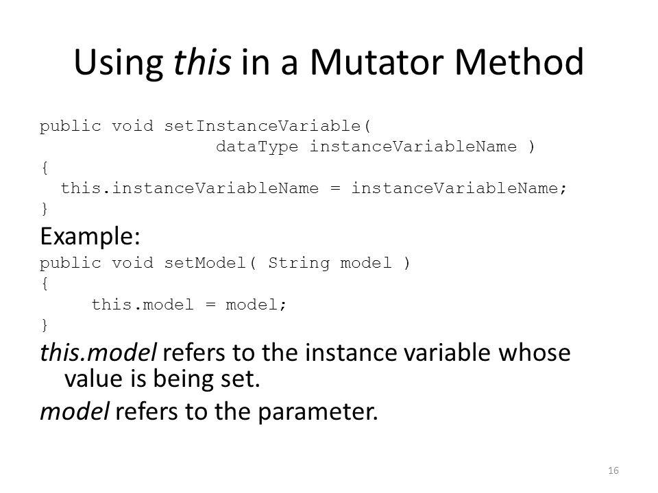 Using this in a Mutator Method 16 public void setInstanceVariable( dataType instanceVariableName ) { this.instanceVariableName = instanceVariableName; } Example: public void setModel( String model ) { this.model = model; } this.model refers to the instance variable whose value is being set.