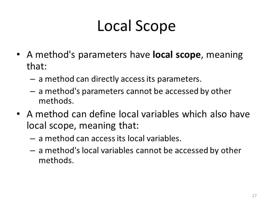 Local Scope 27 A method s parameters have local scope, meaning that: – a method can directly access its parameters.