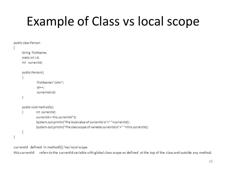 Example of Class vs local scope public class Person { String firstName; static int I d; int currentid; public Person() { firstName= John ; id++; currentid=id; } public void method1() {int currentid; currentid = this.currentid*2; System.out.println( The local value of currentid is + +currentid); System.out.println( The class scope of variable currentid is + +this.currentid); } currentid defined in method1() has local scope this.currentid refers to the currentid variable with global class scope as defined at the top of the class and outside any method.
