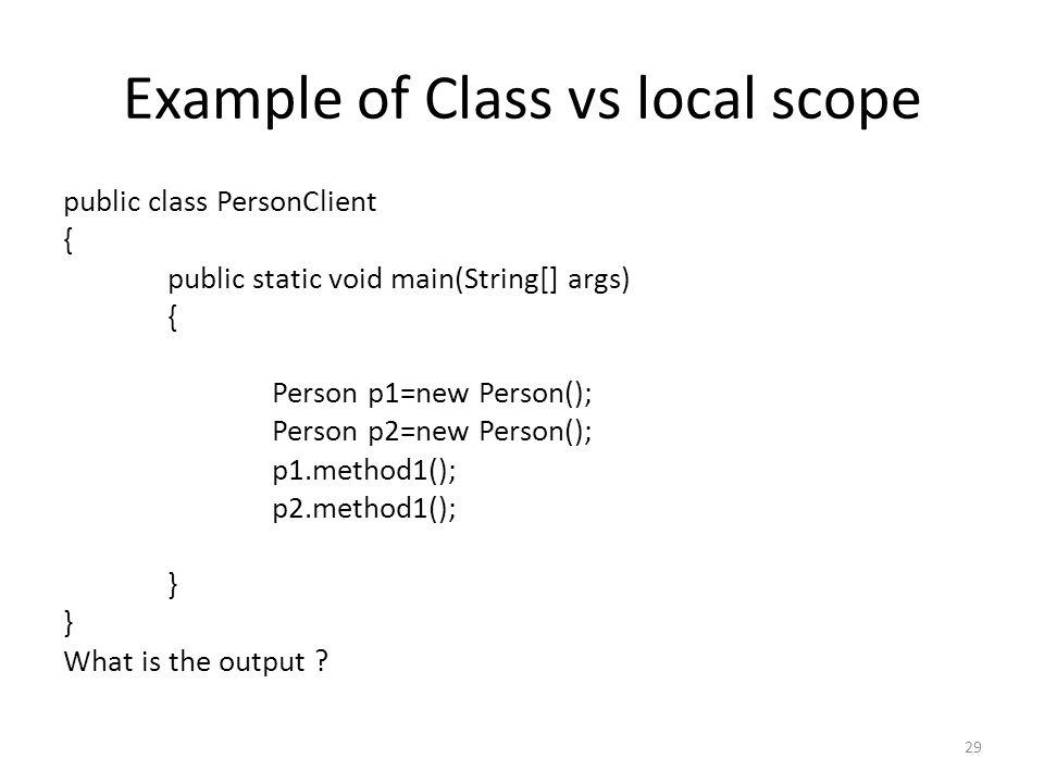 Example of Class vs local scope public class PersonClient { public static void main(String[] args) { Person p1=new Person(); Person p2=new Person(); p1.method1(); p2.method1(); } What is the output .