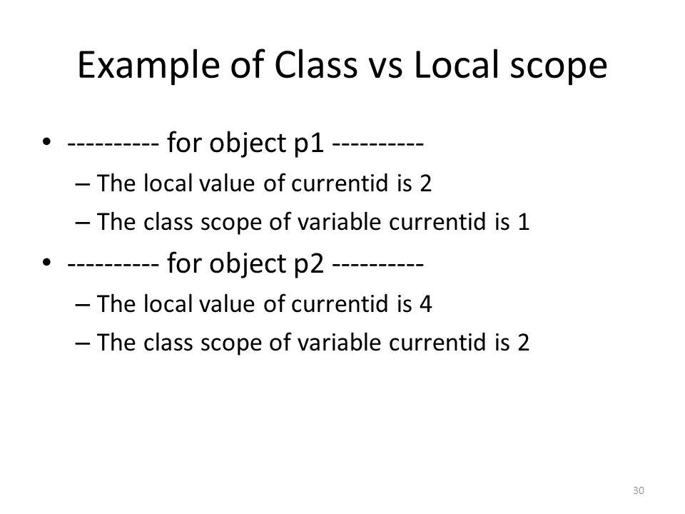 Example of Class vs Local scope ---------- for object p1 ---------- – The local value of currentid is 2 – The class scope of variable currentid is 1 ---------- for object p2 ---------- – The local value of currentid is 4 – The class scope of variable currentid is 2 30