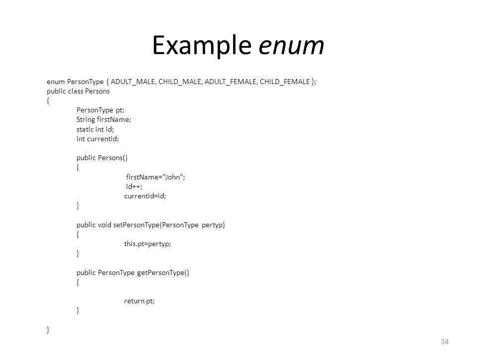 Example enum enum PersonType { ADULT_MALE, CHILD_MALE, ADULT_FEMALE, CHILD_FEMALE }; public class Persons { PersonType pt; String firstName; static int id; int currentid; public Persons() { firstName= John ; id++; currentid=id; } public void setPersonType(PersonType pertyp) { this.pt=pertyp; } public PersonType getPersonType() { return pt; } 34
