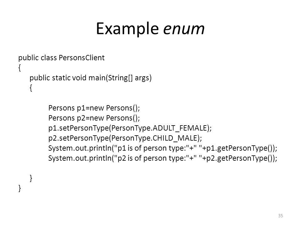 Example enum public class PersonsClient { public static void main(String[] args) { Persons p1=new Persons(); Persons p2=new Persons(); p1.setPersonType(PersonType.ADULT_FEMALE); p2.setPersonType(PersonType.CHILD_MALE); System.out.println( p1 is of person type: + +p1.getPersonType()); System.out.println( p2 is of person type: + +p2.getPersonType()); } 35