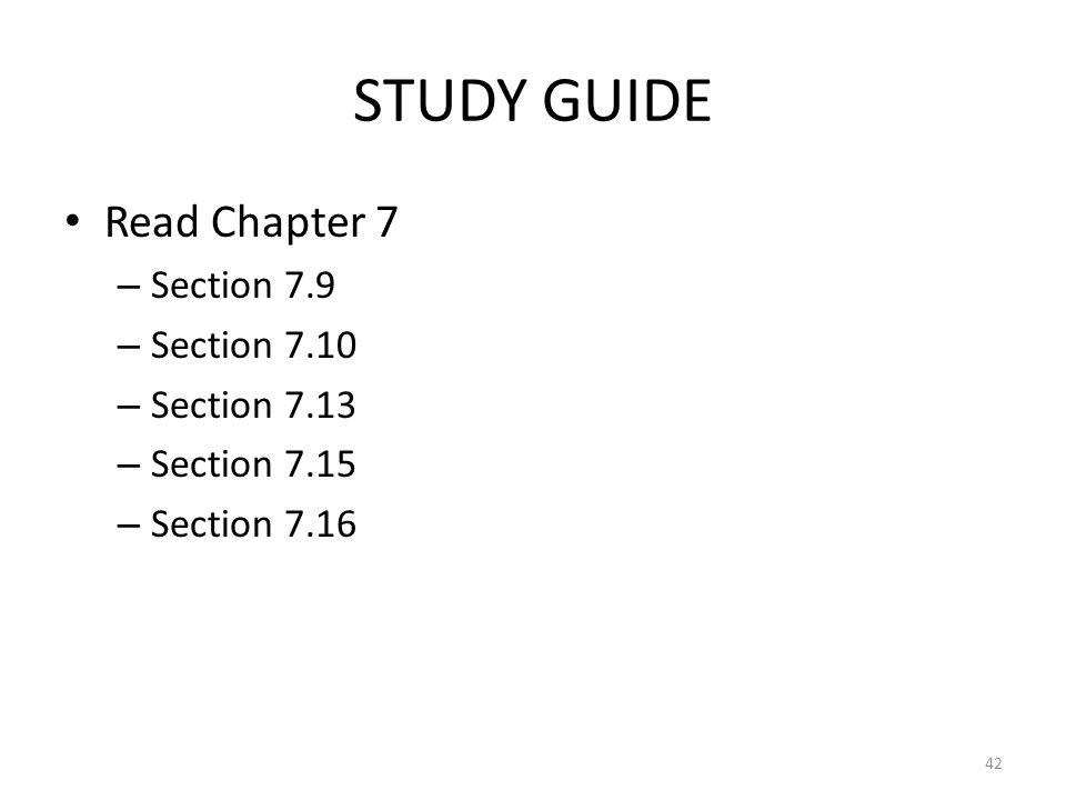 STUDY GUIDE Read Chapter 7 – Section 7.9 – Section 7.10 – Section 7.13 – Section 7.15 – Section 7.16 42