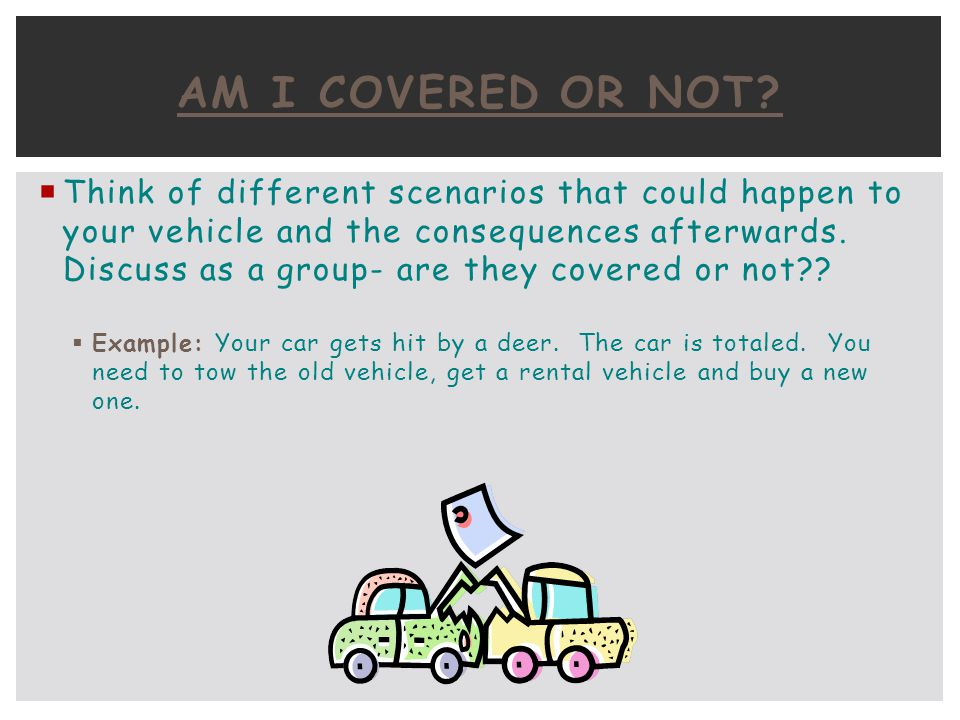 Think of different scenarios that could happen to your vehicle and the consequences afterwards. Discuss as a group- are they covered or not?? Example: