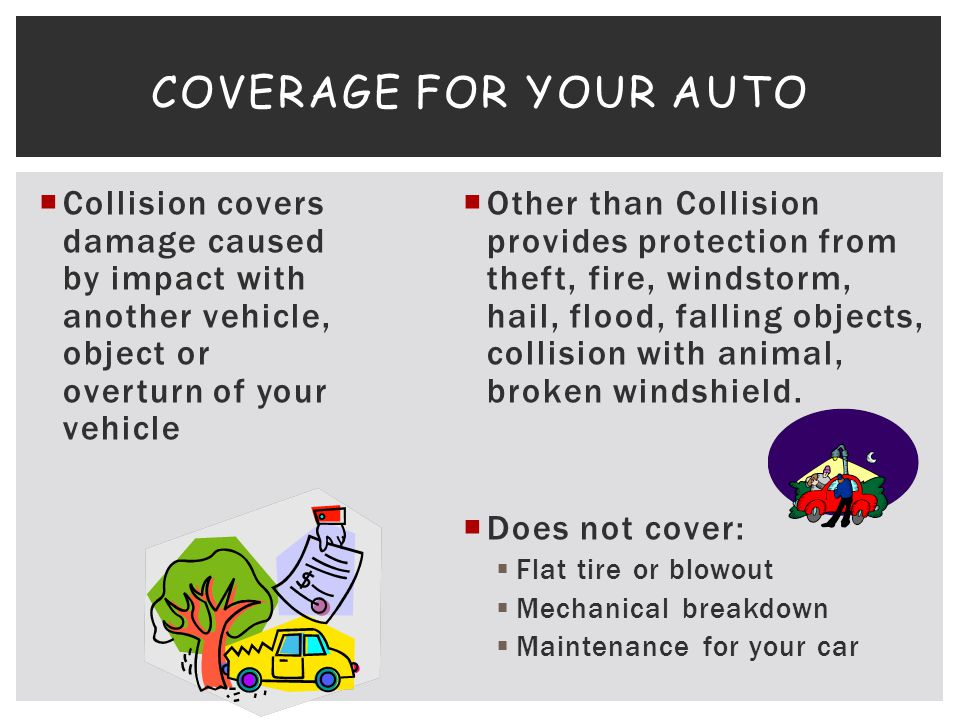 Collision covers damage caused by impact with another vehicle, object or overturn of your vehicle Other than Collision provides protection from theft,