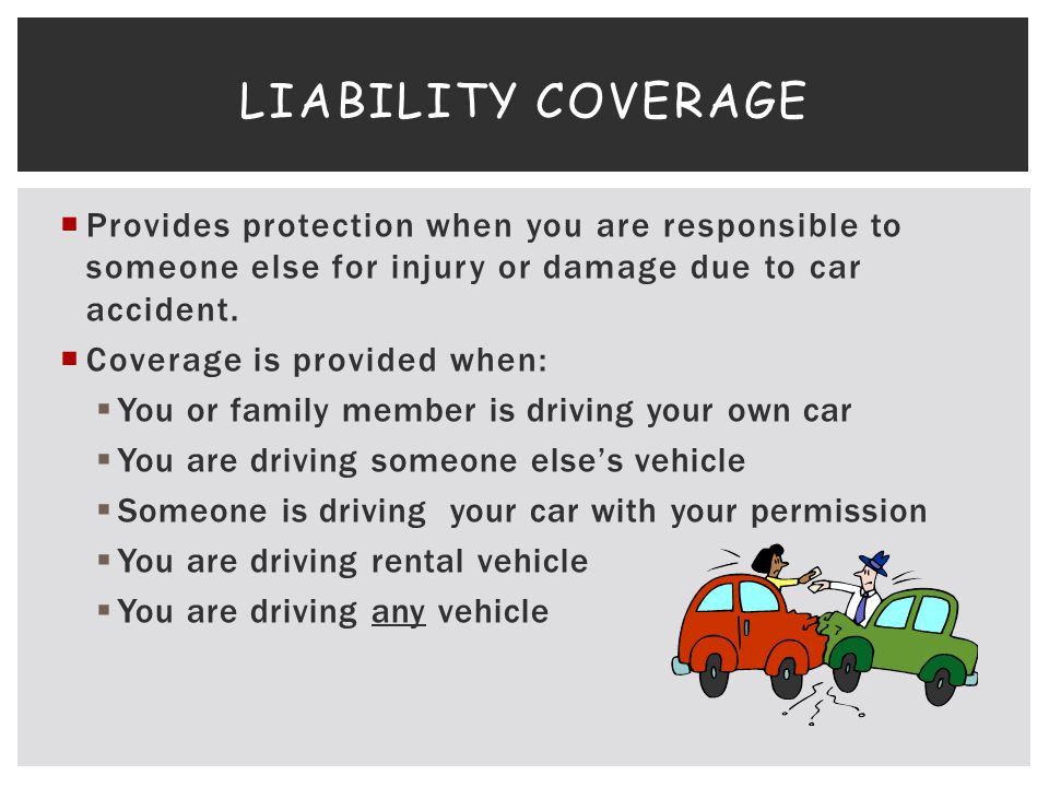 Provides protection when you are responsible to someone else for injury or damage due to car accident. Coverage is provided when: You or family member