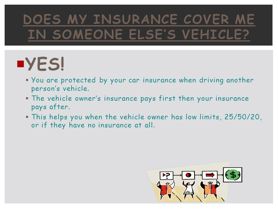 YES! You are protected by your car insurance when driving another persons vehicle. The vehicle owners insurance pays first then your insurance pays af