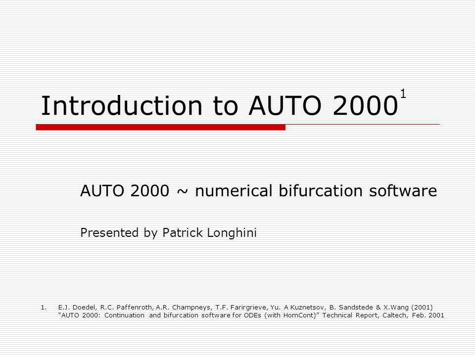 Introduction to AUTO 2000 1 AUTO 2000 ~ numerical bifurcation software Presented by Patrick Longhini 1.E.J. Doedel, R.C. Paffenroth, A.R. Champneys, T