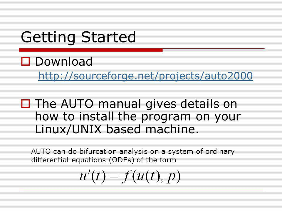 Getting Started Download http://sourceforge.net/projects/auto2000 The AUTO manual gives details on how to install the program on your Linux/UNIX based