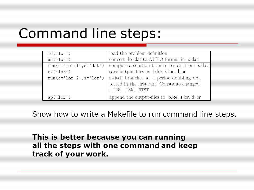 Command line steps: Show how to write a Makefile to run command line steps. This is better because you can running all the steps with one command and