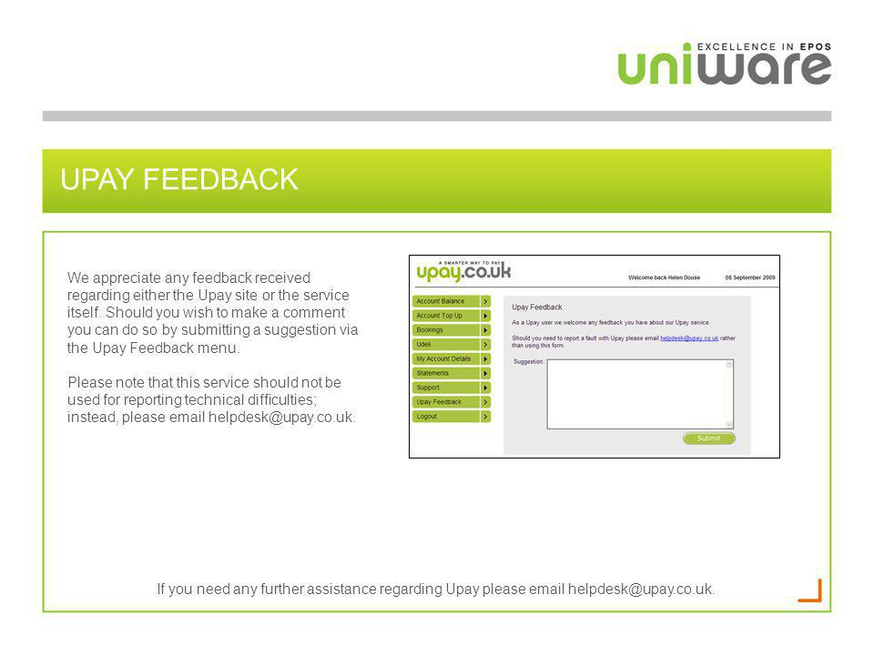 UPAY FEEDBACK We appreciate any feedback received regarding either the Upay site or the service itself. Should you wish to make a comment you can do s