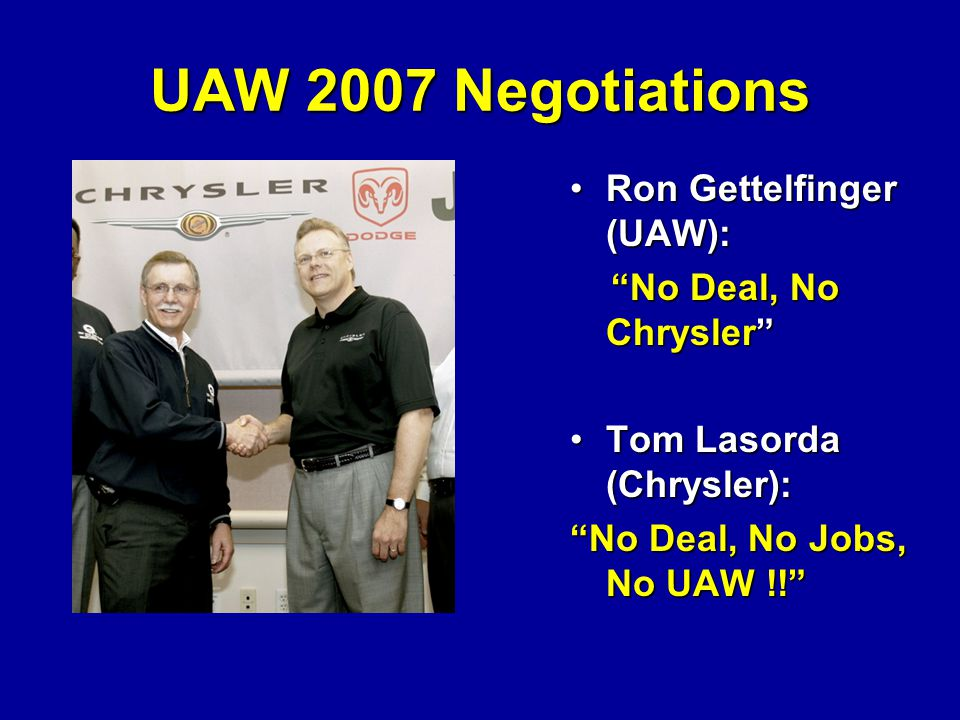 UAW 2007 Negotiations Ron Gettelfinger (UAW):Ron Gettelfinger (UAW): No Deal, No Chrysler No Deal, No Chrysler Tom Lasorda (Chrysler):Tom Lasorda (Chrysler): No Deal, No Jobs, No UAW !!