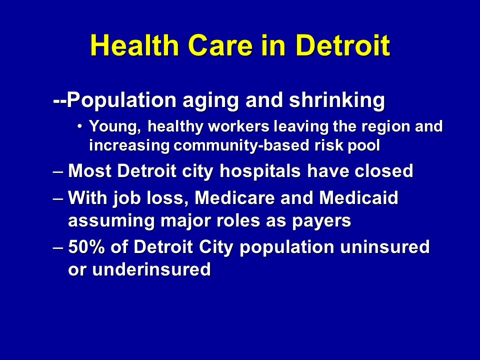 Health Care in Detroit --Population aging and shrinking --Population aging and shrinking Young, healthy workers leaving the region and increasing comm
