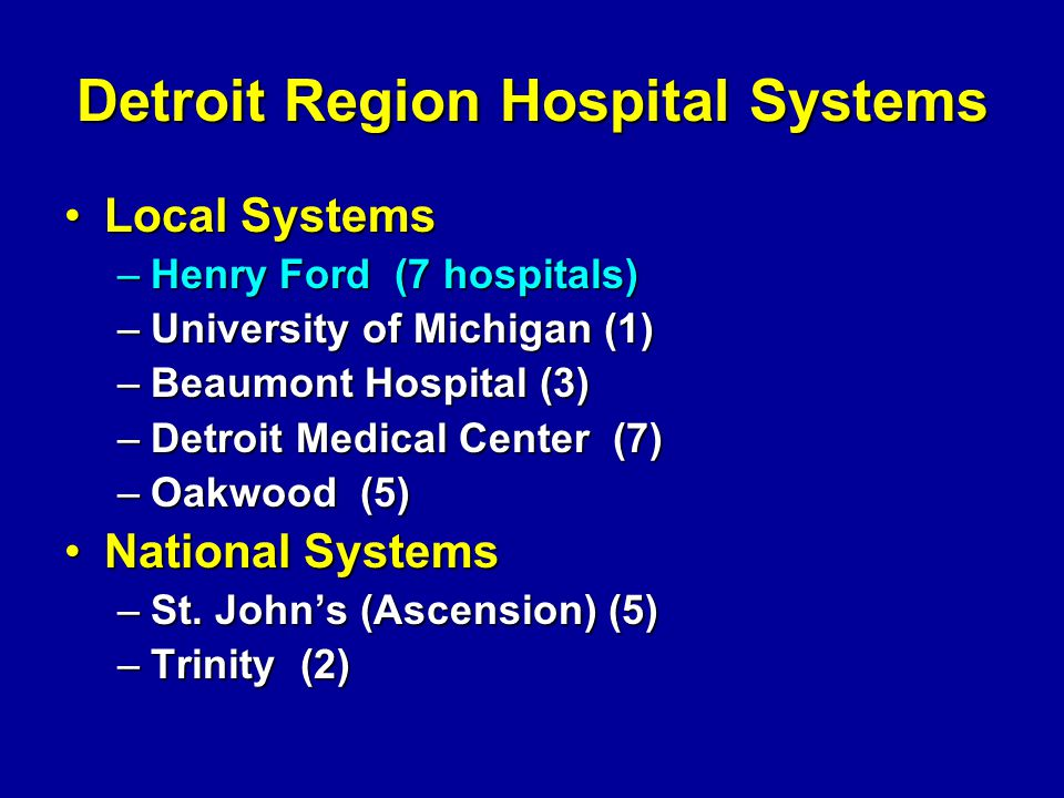 Detroit Region Hospital Systems Local SystemsLocal Systems –Henry Ford (7 hospitals) –University of Michigan (1) –Beaumont Hospital (3) –Detroit Medic