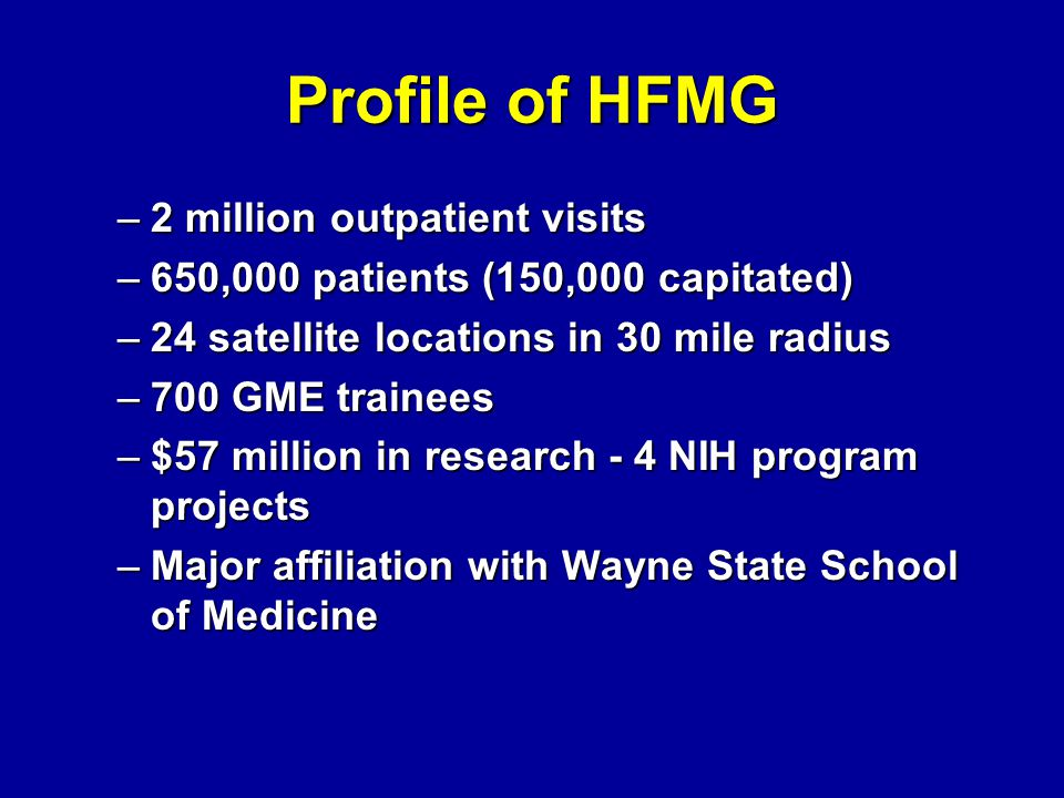 Profile of HFMG –2 million outpatient visits –650,000 patients (150,000 capitated) –24 satellite locations in 30 mile radius –700 GME trainees –$57 million in research - 4 NIH program projects –Major affiliation with Wayne State School of Medicine