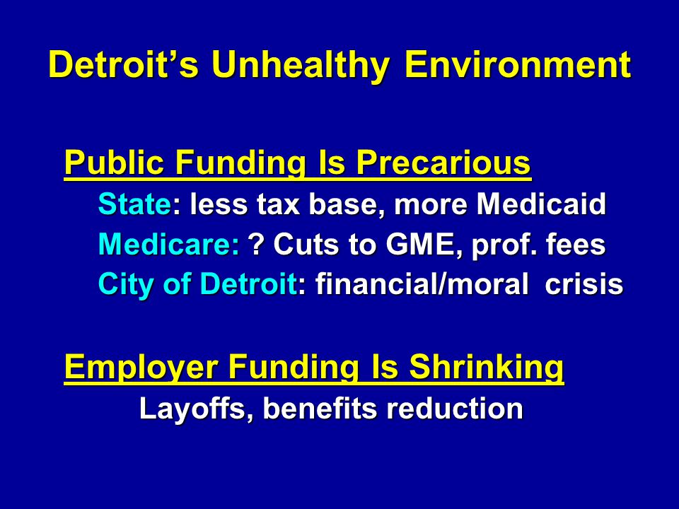 Detroits Unhealthy Environment Public Funding Is Precarious State: less tax base, more Medicaid Medicare: ? Cuts to GME, prof. fees City of Detroit: f
