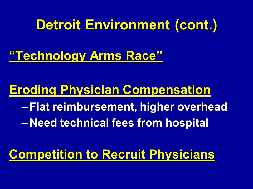 Detroit Environment (cont.) Technology Arms Race Eroding Physician Compensation –Flat reimbursement, higher overhead –Need technical fees from hospital Competition to Recruit Physicians
