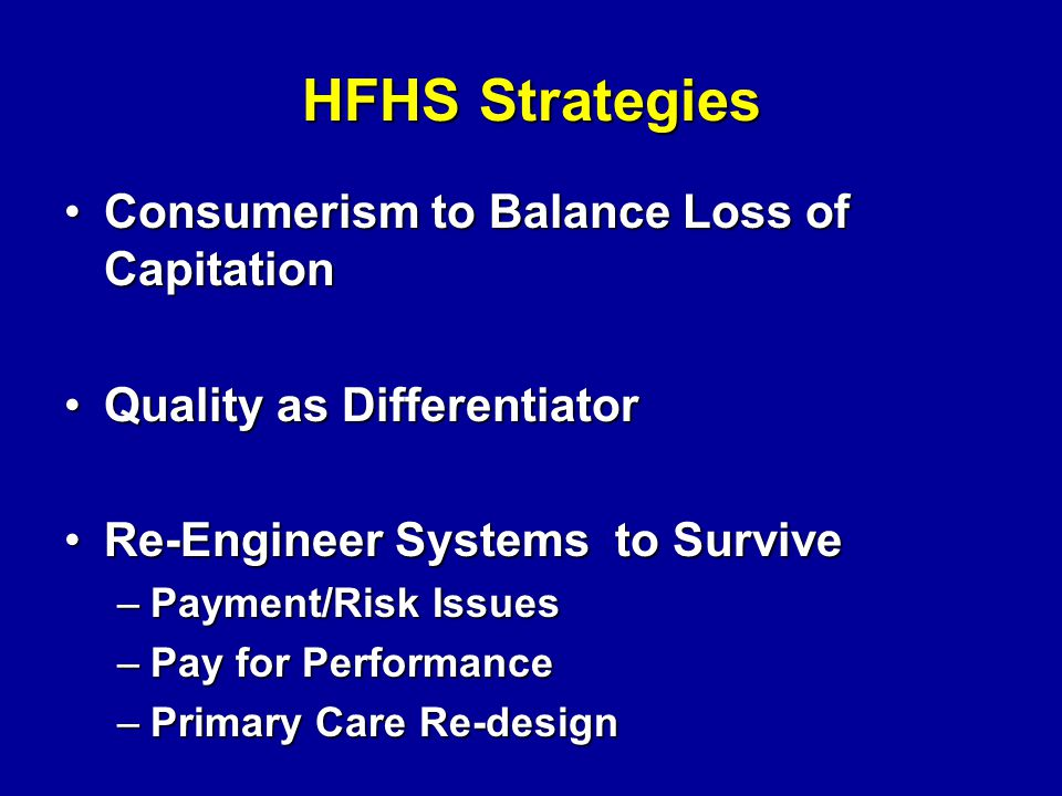 HFHS Strategies Consumerism to Balance Loss of CapitationConsumerism to Balance Loss of Capitation Quality as DifferentiatorQuality as Differentiator Re-Engineer Systems to SurviveRe-Engineer Systems to Survive –Payment/Risk Issues –Pay for Performance –Primary Care Re-design