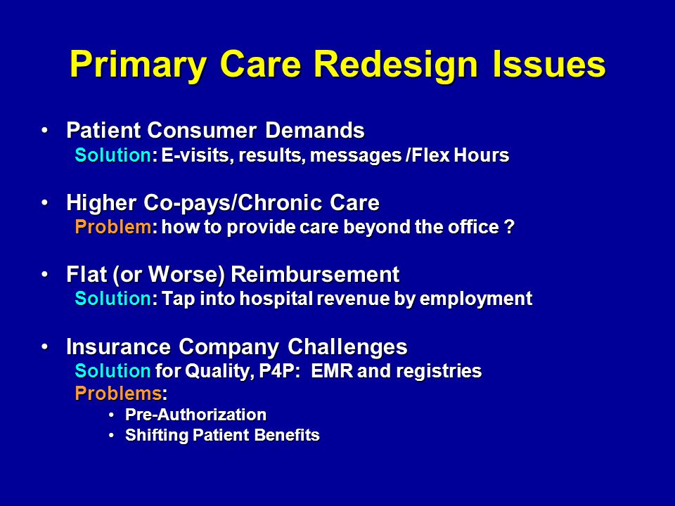 Primary Care Redesign Issues Patient Consumer DemandsPatient Consumer Demands Solution: E-visits, results, messages /Flex Hours Higher Co-pays/Chronic CareHigher Co-pays/Chronic Care Problem: how to provide care beyond the office .