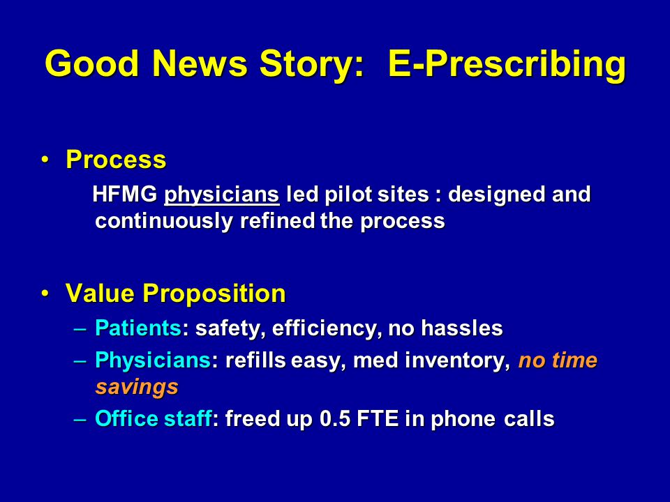 Good News Story: E-Prescribing ProcessProcess HFMG physicians led pilot sites : designed and continuously refined the process HFMG physicians led pilot sites : designed and continuously refined the process Value PropositionValue Proposition –Patients: safety, efficiency, no hassles –Physicians: refills easy, med inventory, no time savings –Office staff: freed up 0.5 FTE in phone calls