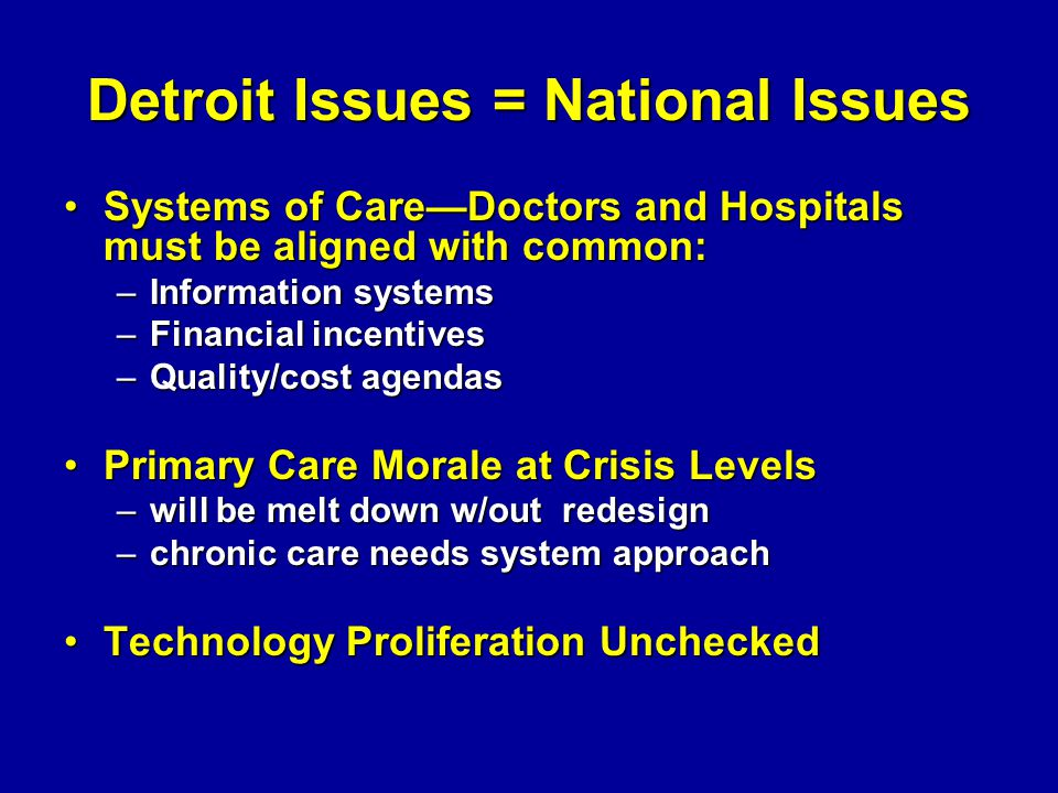 Detroit Issues = National Issues Systems of CareDoctors and Hospitals must be aligned with common:Systems of CareDoctors and Hospitals must be aligned