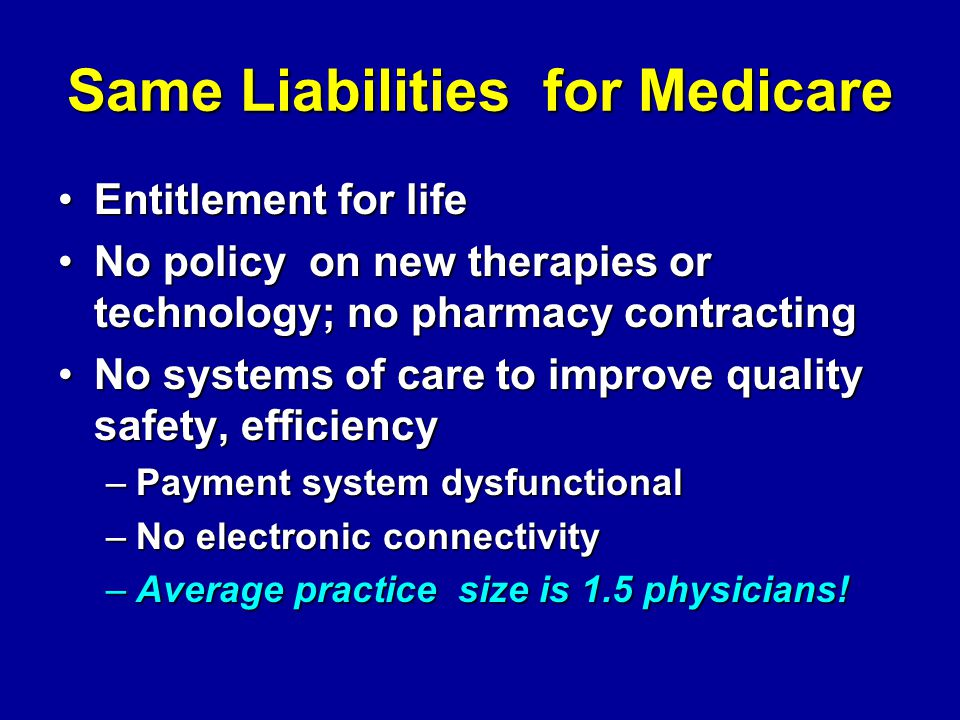 Same Liabilities for Medicare Entitlement for lifeEntitlement for life No policy on new therapies or technology; no pharmacy contractingNo policy on new therapies or technology; no pharmacy contracting No systems of care to improve quality safety, efficiencyNo systems of care to improve quality safety, efficiency –Payment system dysfunctional –No electronic connectivity –Average practice size is 1.5 physicians!