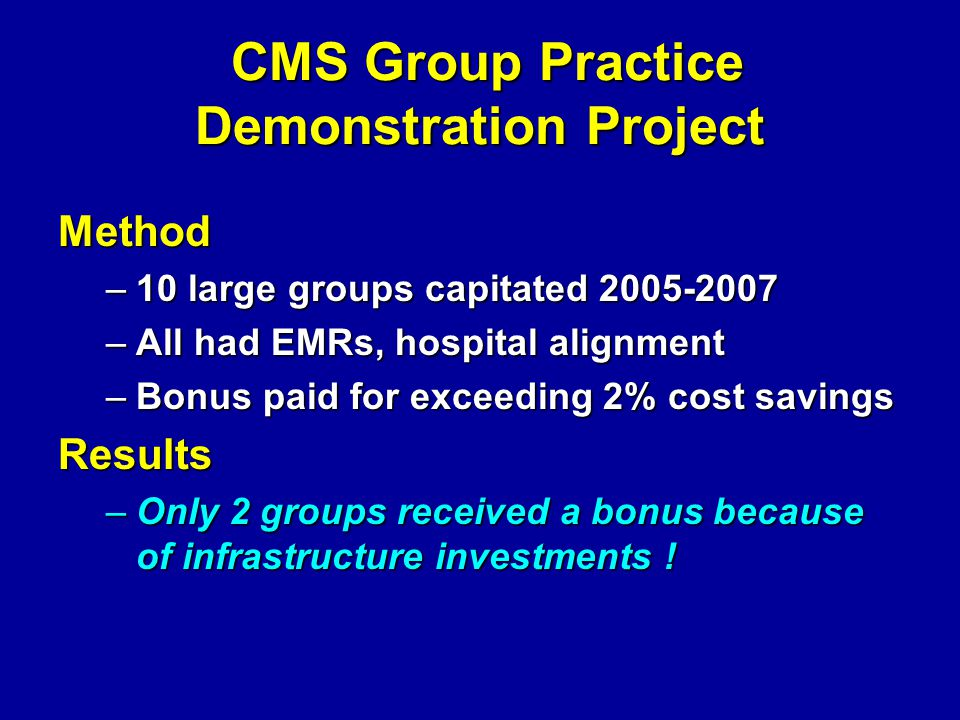 CMS Group Practice Demonstration Project CMS Group Practice Demonstration ProjectMethod –10 large groups capitated 2005-2007 –All had EMRs, hospital a