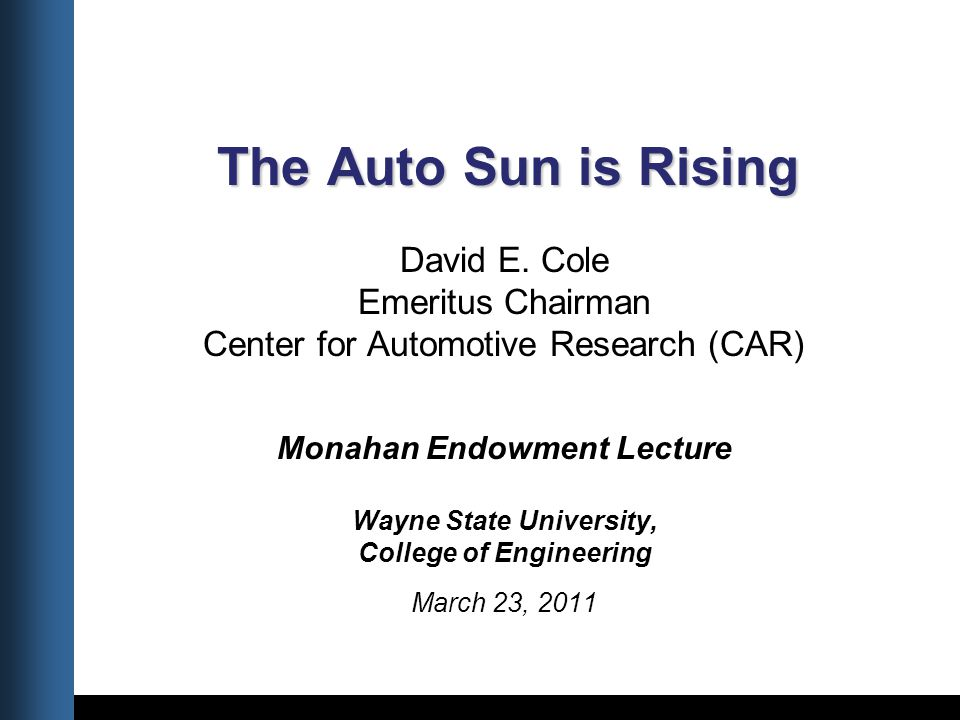 Title Date The Auto Sun is Rising The Auto Sun is Rising David E. Cole Emeritus Chairman Center for Automotive Research (CAR) Monahan Endowment Lectur
