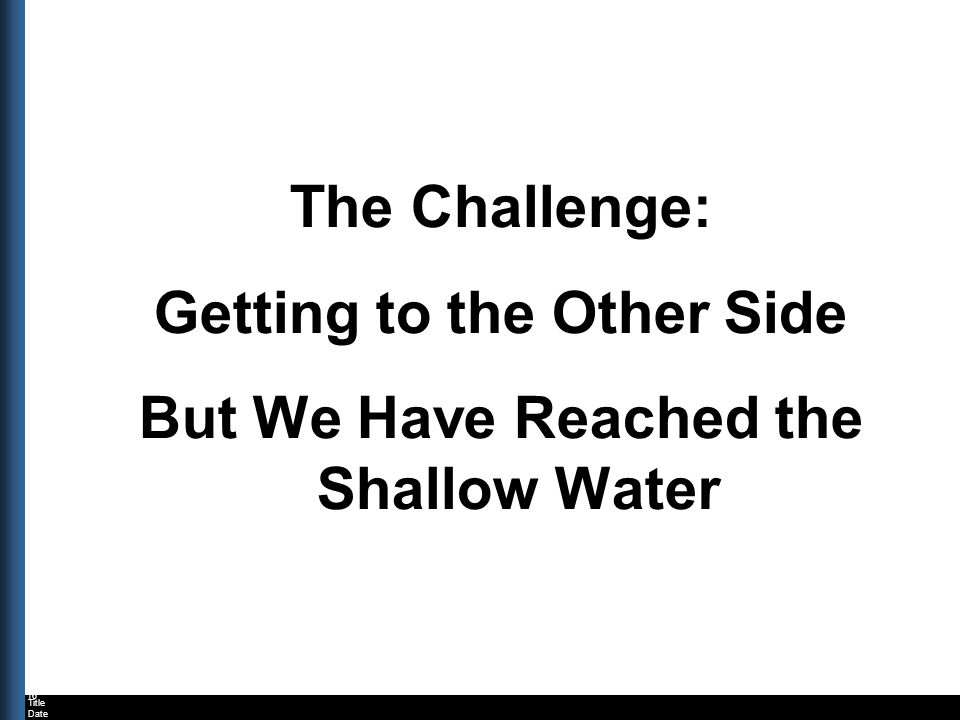 Title Date The Challenge: Getting to the Other Side But We Have Reached the Shallow Water 16