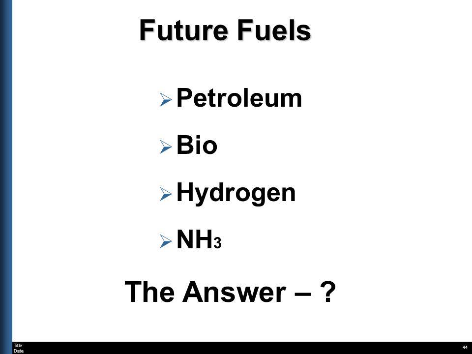 Title Date 44 Future Fuels Petroleum Bio Hydrogen NH 3 The Answer – ?