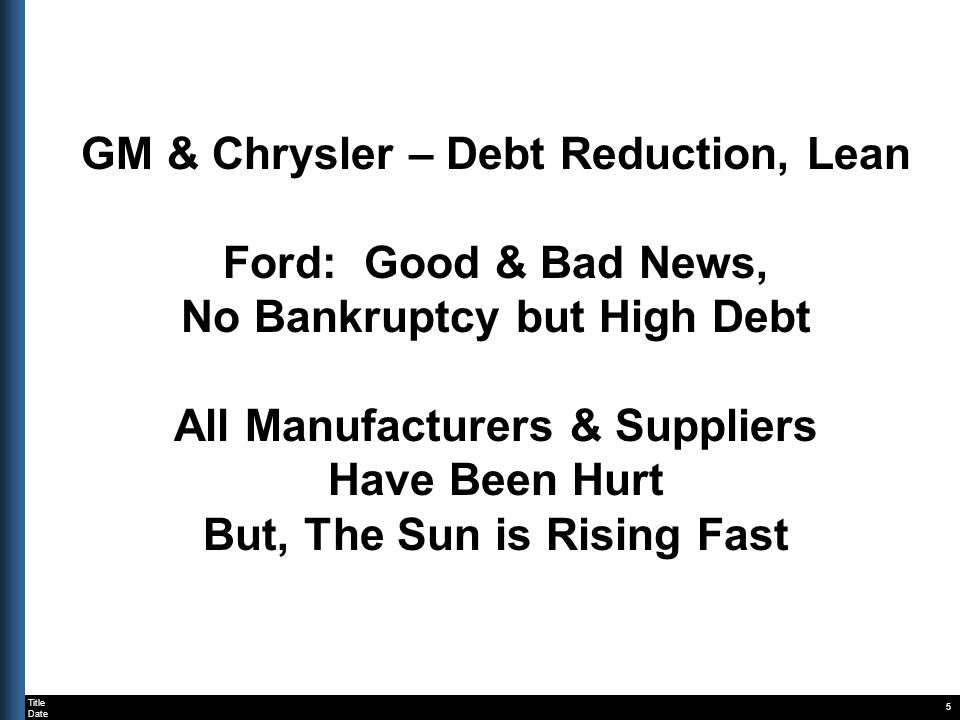 Title Date GM & Chrysler – Debt Reduction, Lean Ford: Good & Bad News, No Bankruptcy but High Debt All Manufacturers & Suppliers Have Been Hurt But, T