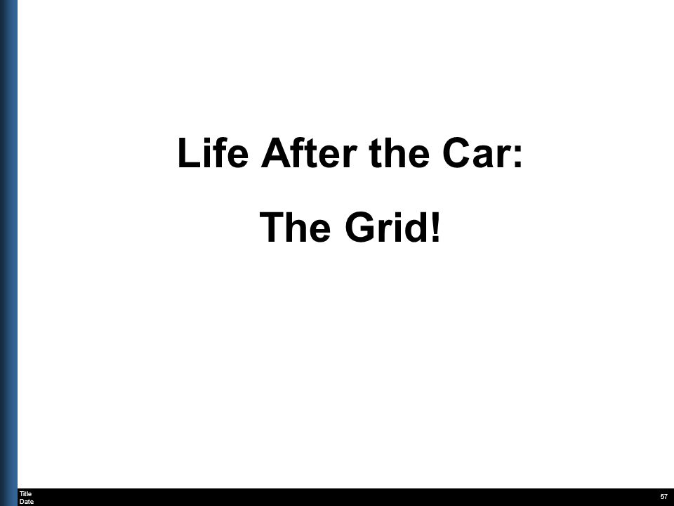 Title Date 57 Life After the Car: The Grid!