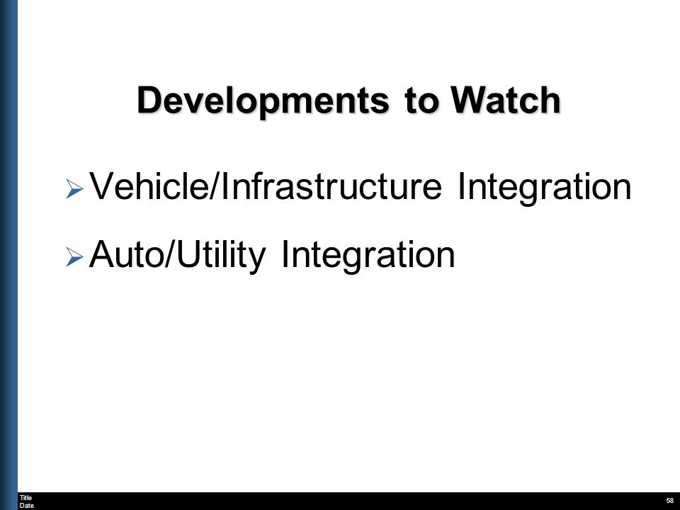 Title Date 58 Developments to Watch Developments to Watch Vehicle/Infrastructure Integration Auto/Utility Integration