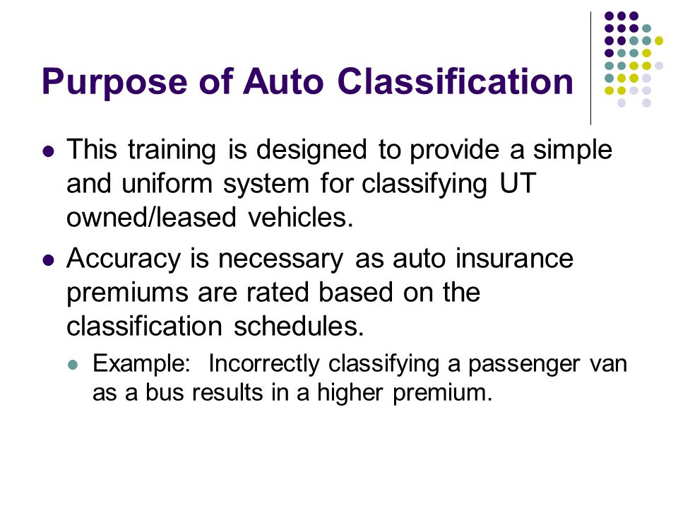 Purpose of Auto Classification This training is designed to provide a simple and uniform system for classifying UT owned/leased vehicles.