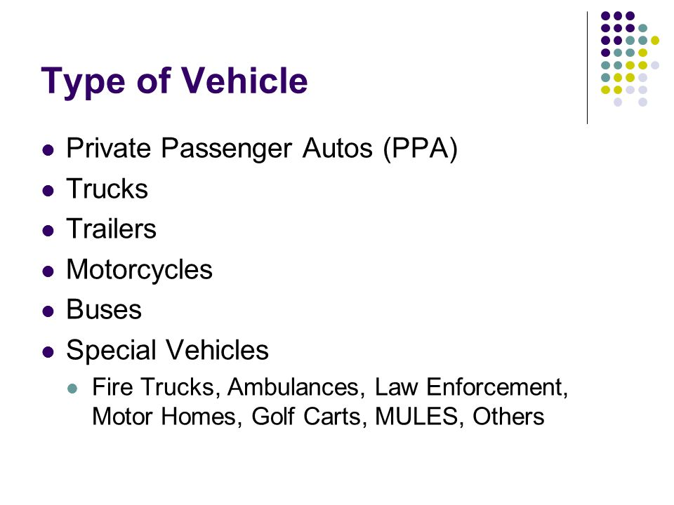 Type of Vehicle Private Passenger Autos (PPA) Trucks Trailers Motorcycles Buses Special Vehicles Fire Trucks, Ambulances, Law Enforcement, Motor Homes, Golf Carts, MULES, Others