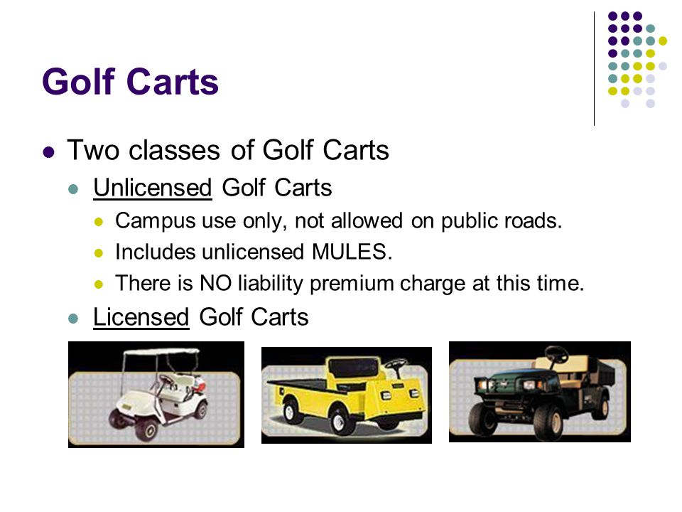 Golf Carts Two classes of Golf Carts Unlicensed Golf Carts Campus use only, not allowed on public roads.