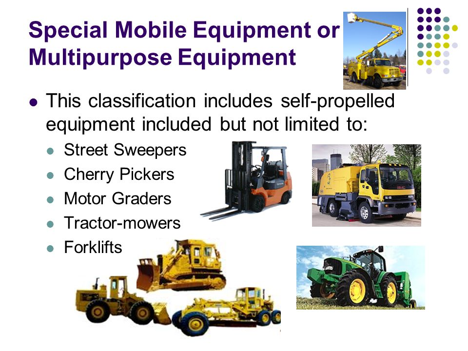 Special Mobile Equipment or Multipurpose Equipment This classification includes self-propelled equipment included but not limited to: Street Sweepers Cherry Pickers Motor Graders Tractor-mowers Forklifts