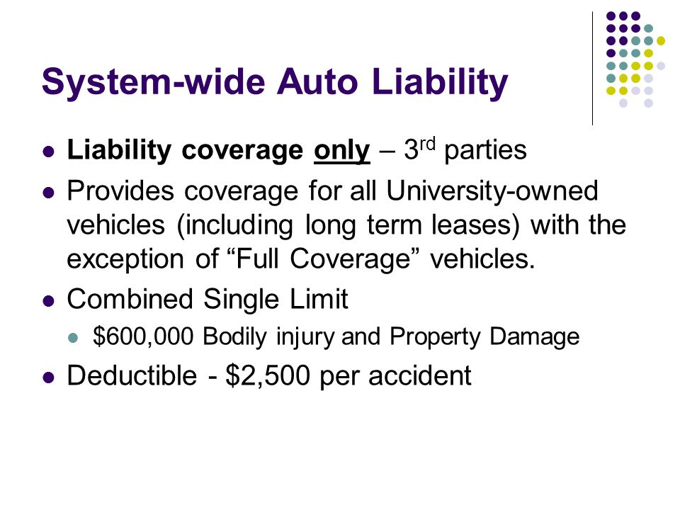 System-wide Auto Liability Liability coverage only – 3 rd parties Provides coverage for all University-owned vehicles (including long term leases) with the exception of Full Coverage vehicles.